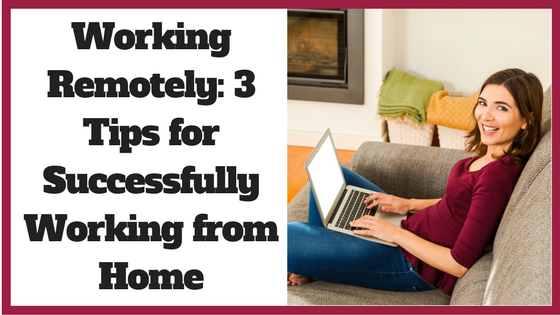 Working Remotely- 3 Tips for Successfully Working from Home