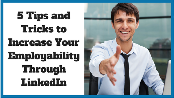 5 Tips and Tricks to Increase Your Employability Through LinkedIn