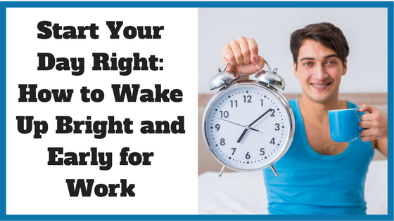 Start Your Day Right: How to Wake Up Bright and Early for Work