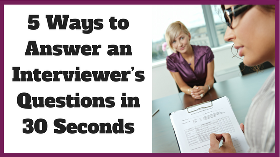 5 Ways to Answer an Interviewer's Questions in 30 Seconds