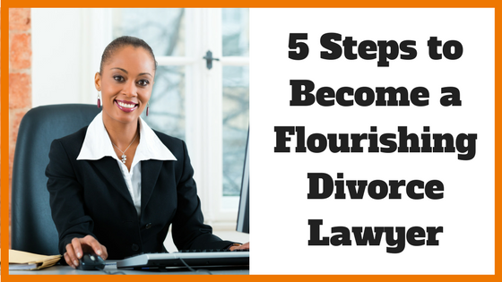 5 Steps to Become a Flourishing Divorce Lawyer