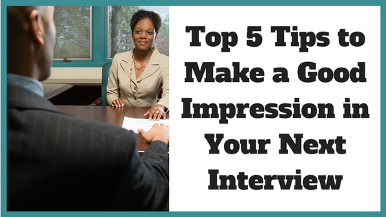 Top 5 Tips to Make a Good Impression in Your Next Interview