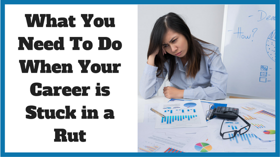 What You Need To Do When Your Career is Stuck in a Rut