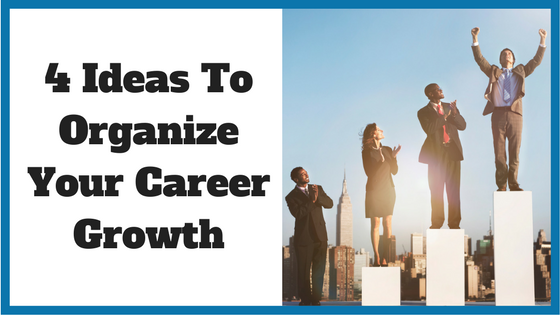 4 Ideas To Organize Your Career Growth