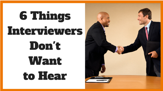 6 Things Interviewers Don't Want to Hear