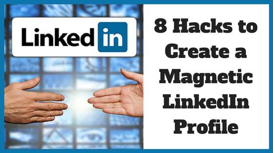 8 Hacks to Create a Magnetic LinkedIn Profile