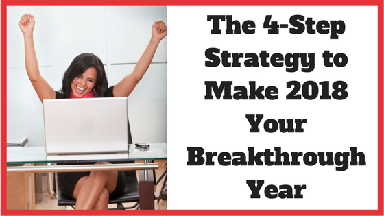 The 4-Step Strategy to Make 2018 Your Breakthrough Year