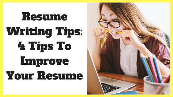 Resume Writing Tips: 4 Tips To Improve Your Resume