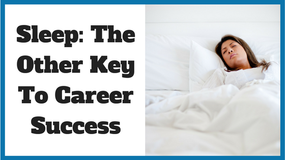 Sleep: The Other Key To Career Success