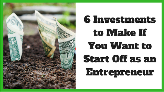 6 Investments to Make If You Want to Start Off as an Entrepreneur
