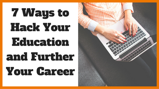 7 Ways to Hack Your Education and Further Your Career