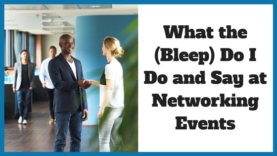 What the (Bleep) Do I Do and Say at Networking Events
