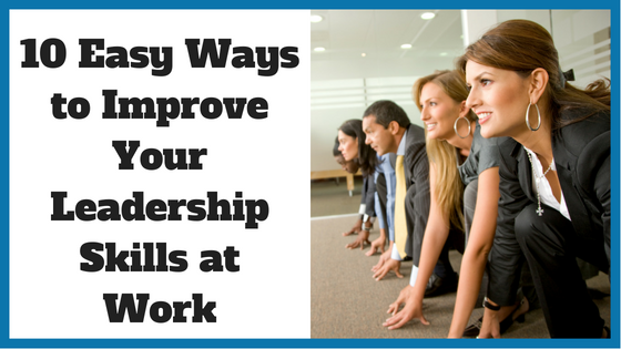 10 Easy Ways to Improve Your Leadership Skills at Work - Noomii Career Blog
